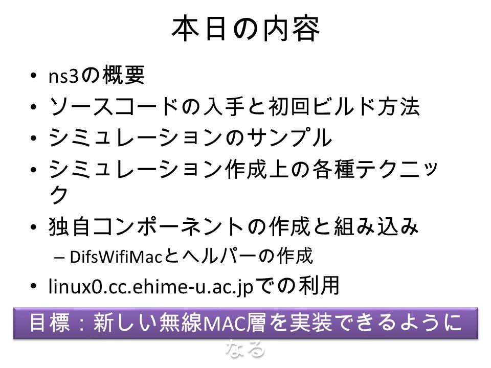 本日の内容 ns3 の概要 ソースコードの入手と初回ビルド方法 シミュレーションのサンプル シミュレーション作成上の各種テクニッ ク 独自コンポーネントの作成と組み込み – DifsWifiMac とヘルパーの作成 linux0.cc.ehime-u.ac.jp での利用 目標:新しい無線 MAC 層を実装できるように なる