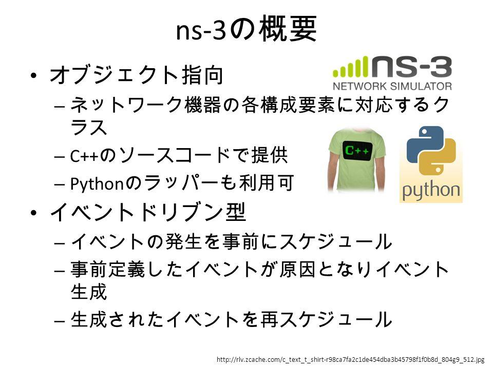 ns-3 の概要 オブジェクト指向 – ネットワーク機器の各構成要素に対応するク ラス – C++ のソースコードで提供 – Python のラッパーも利用可 イベントドリブン型 – イベントの発生を事前にスケジュール – 事前定義したイベントが原因となりイベント 生成 – 生成されたイベントを再スケジュール http://rlv.zcache.com/c_text_t_shirt-r98ca7fa2c1de454dba3b45798f1f0b8d_804g9_512.jpg