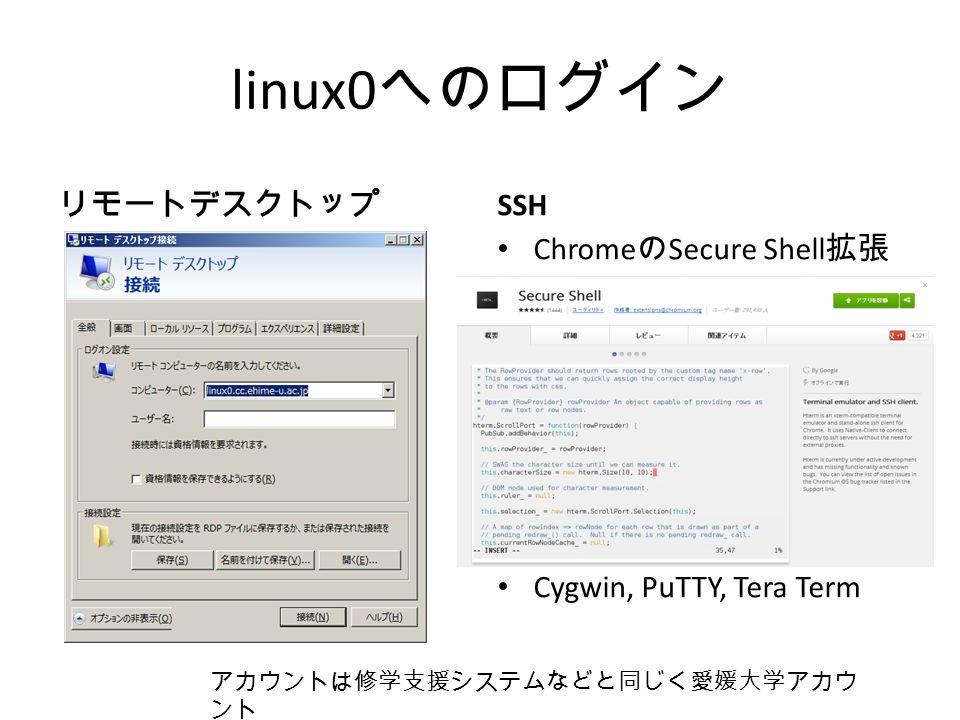 linux0 へのログイン リモートデスクトップ SSH Chrome の Secure Shell 拡張 Cygwin, PuTTY, Tera Term アカウントは修学支援システムなどと同じく愛媛大学アカウ ント