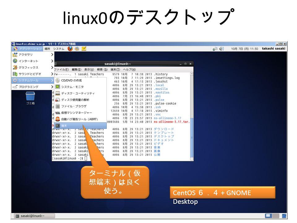 linux0 のデスクトップ Cent OS 6.4 + gnome CentOS 6.4 + GNOME Desktop ターミナル(仮 想端末)は良く 使う。