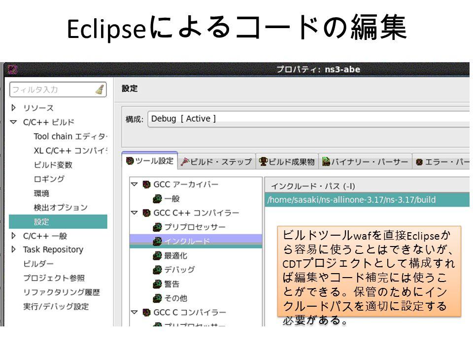 Eclipse によるコードの編集 ビルドツール waf を直接 Eclipse か ら容易に使うことはできないが、 CDT プロジェクトとして構成すれ ば編集やコード補完には使うこ とができる。保管のためにイン クルードパスを適切に設定する 必要がある。