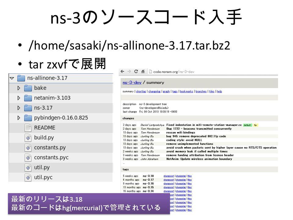 ns-3 のソースコード入手 /home/sasaki/ns-allinone-3.17.tar.bz2 tar zxvf で展開 最新のリリースは 3.18 最新のコードは hg(mercurial) で管理されている