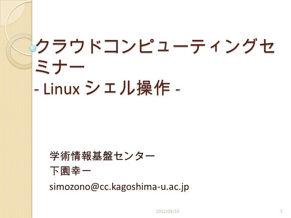 クラウドコンピューティングセ ミナー - Linux シェル操作 - 学術情報基盤センター 下園幸一 simozono@cc.kagoshima-u.ac.jp 2012/09/101