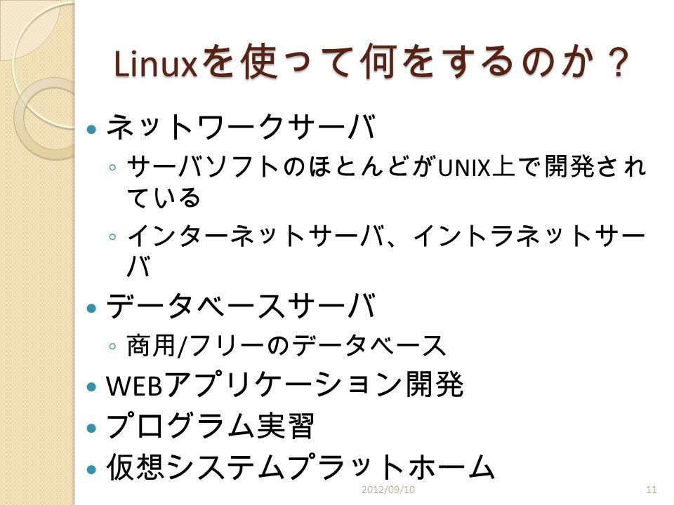 Linux を使って何をするのか? ネットワークサーバ ◦ サーバソフトのほとんどが UNIX 上で開発され ている ◦ インターネットサーバ、イントラネットサー バ データベースサーバ ◦ 商用 / フリーのデータベース WEB アプリケーション開発 プログラム実習 仮想システムプラットホーム 2012/09/1011