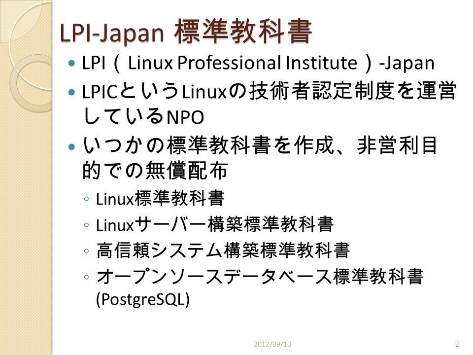 LPI-Japan 標準教科書 LPI ( Linux Professional Institute ) -Japan LPIC という Linux の技術者認定制度を運営 している NPO いつかの標準教科書を作成、非営利目 的での無償配布 ◦ Linux 標準教科書 ◦ Linux サーバー構築標準教科書 ◦ 高信頼システム構築標準教科書 ◦ オープンソースデータベース標準教科書 (PostgreSQL) 2012/09/102