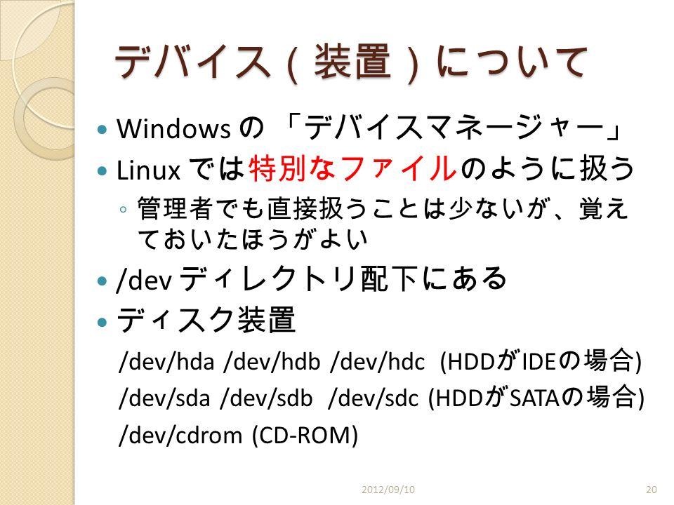 デバイス(装置)について Windows の 「デバイスマネージャー」 Linux では特別なファイルのように扱う ◦ 管理者でも直接扱うことは少ないが、覚え ておいたほうがよい /dev ディレクトリ配下にある ディスク装置 /dev/hda /dev/hdb /dev/hdc (HDD が IDE の場合 ) /dev/sda /dev/sdb /dev/sdc (HDD が SATA の場合 ) /dev/cdrom (CD-ROM) 2012/09/1020