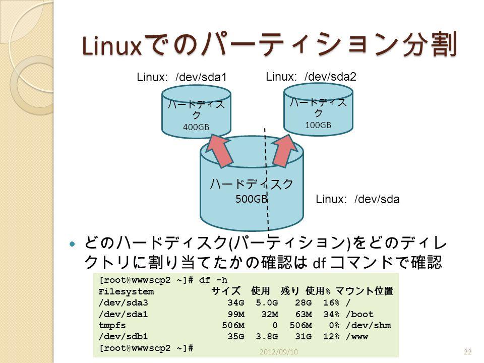 Linux でのパーティション分割 どのハードディスク ( パーティション ) をどのディレ クトリに割り当てたかの確認は df コマンドで確認 ハードディスク 500GB ハードディス ク 400GB ハードディス ク 100GB Linux: /dev/sda1 Linux: /dev/sda2 Linux: /dev/sda [root@wwwscp2 ~]# df -h Filesystem サイズ 使用 残り 使用 % マウント位置 /dev/sda3 34G 5.0G 28G 16% / /dev/sda1 99M 32M 63M 34% /boot tmpfs 506M 0 506M 0% /dev/shm /dev/sdb1 35G 3.8G 31G 12% /www [root@wwwscp2 ~]# 2012/09/1022