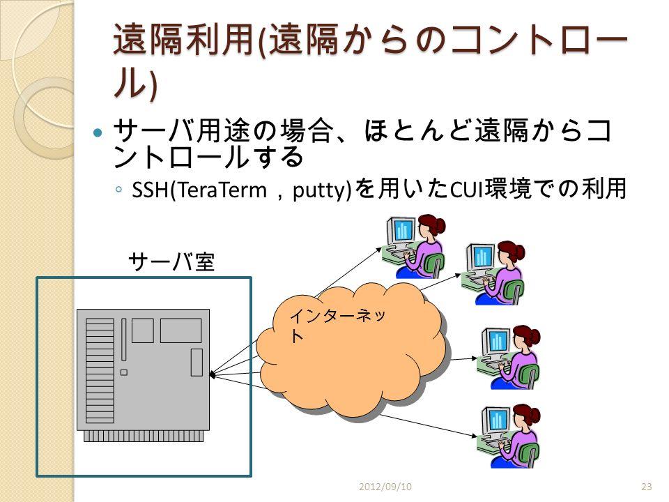 遠隔利用 ( 遠隔からのコントロー ル ) サーバ用途の場合、ほとんど遠隔からコ ントロールする ◦ SSH(TeraTerm , putty) を用いた CUI 環境での利用 インターネッ ト サーバ室 2012/09/1023