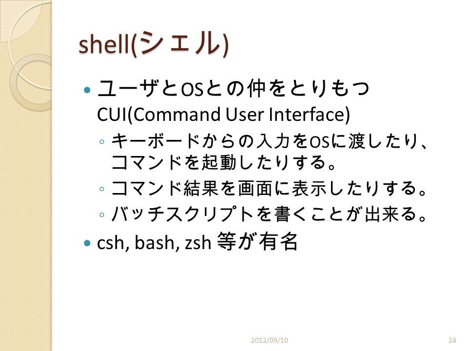 shell( シェル ) ユーザと OS との仲をとりもつ CUI(Command User Interface) ◦ キーボードからの入力を OS に渡したり、 コマンドを起動したりする。 ◦ コマンド結果を画面に表示したりする。 ◦ バッチスクリプトを書くことが出来る。 csh, bash, zsh 等が有名 2012/09/1024