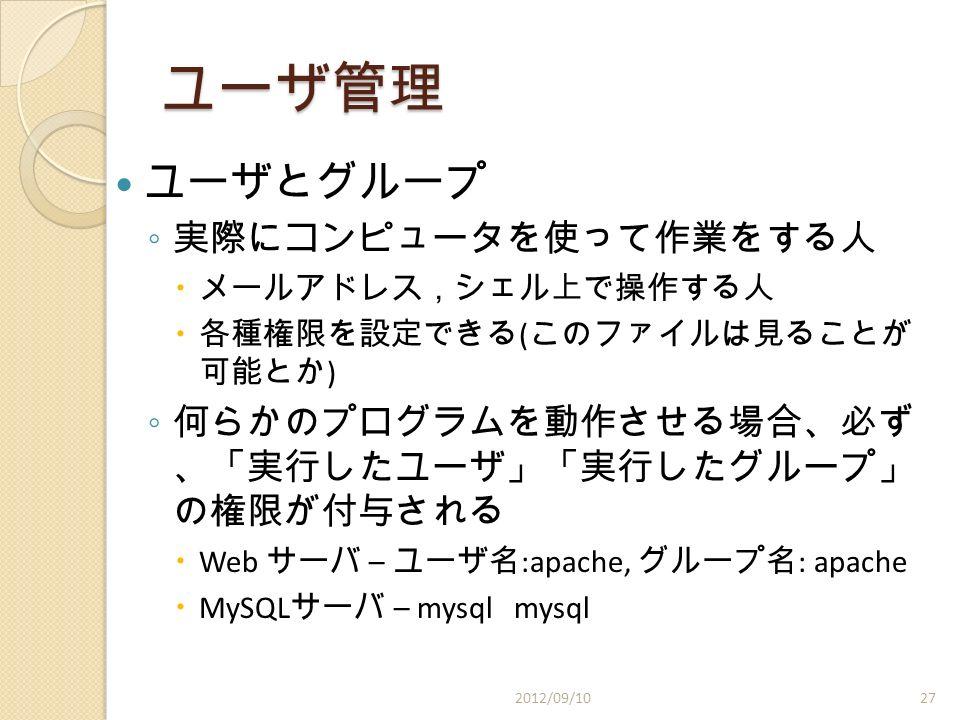 ユーザ管理 ユーザとグループ ◦ 実際にコンピュータを使って作業をする人  メールアドレス,シェル上で操作する人  各種権限を設定できる ( このファイルは見ることが 可能とか ) ◦ 何らかのプログラムを動作させる場合、必ず 、「実行したユーザ」「実行したグループ」 の権限が付与される  Web サーバ – ユーザ名 :apache, グループ名 : apache  MySQL サーバ – mysql mysql 2012/09/1027