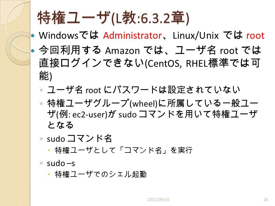特権ユーザ (L 教 :6.3.2 章 ) Windows では Administrator 、 Linux/Unix では root 今回利用する Amazon では、ユーザ名 root では 直接ログインできない (CentOS, RHEL 標準では可 能 ) ◦ ユーザ名 root にパスワードは設定されていない ◦ 特権ユーザグループ (wheel) に所属している一般ユー ザ ( 例 : ec2-user) が sudo コマンドを用いて特権ユーザ となる ◦ sudo コマンド名  特権ユーザとして「コマンド名」を実行 ◦ sudo –s  特権ユーザでのシェル起動 2012/09/1028