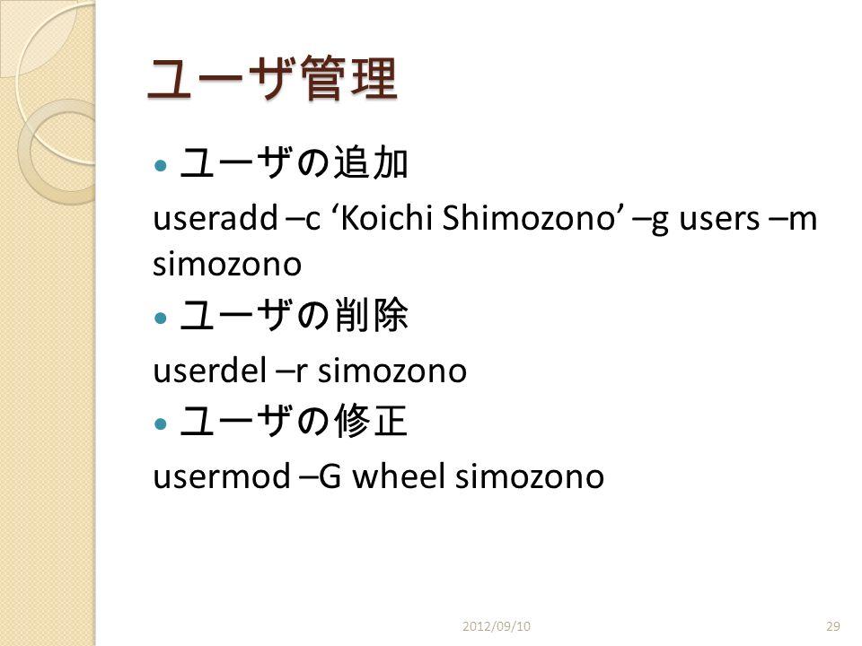 ユーザ管理 ユーザの追加 useradd –c 'Koichi Shimozono' –g users –m simozono ユーザの削除 userdel –r simozono ユーザの修正 usermod –G wheel simozono 2012/09/1029