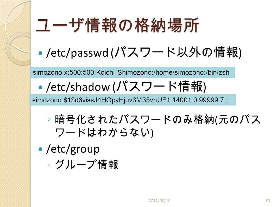 ユーザ情報の格納場所 /etc/passwd ( パスワード以外の情報 ) /etc/shadow ( パスワード情報 ) ◦ 暗号化されたパスワードのみ格納 ( 元のパス ワードはわからない ) /etc/group ◦ グループ情報 2012/09/10 simozono:x:500:500:Koichi Shimozono:/home/simozono:/bin/zsh simozono:$1$d6vissJ4HOpvHjuv3M35vhUF1:14001:0:99999:7::: 30