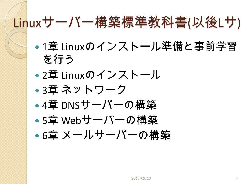 Linux サーバー構築標準教科書 ( 以後 L サ ) 1 章 Linux のインストール準備と事前学習 を行う 2 章 Linux のインストール 3 章 ネットワーク 4 章 DNS サーバーの構築 5 章 Web サーバーの構築 6 章 メールサーバーの構築 2012/09/104