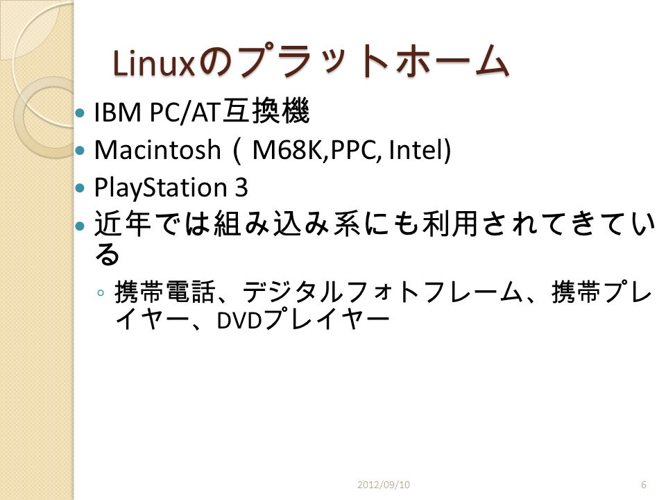 Linux のプラットホーム IBM PC/AT 互換機 Macintosh ( M68K,PPC, Intel) PlayStation 3 近年では組み込み系にも利用されてきてい る ◦ 携帯電話、デジタルフォトフレーム、携帯プレ イヤー、 DVD プレイヤー 2012/09/106