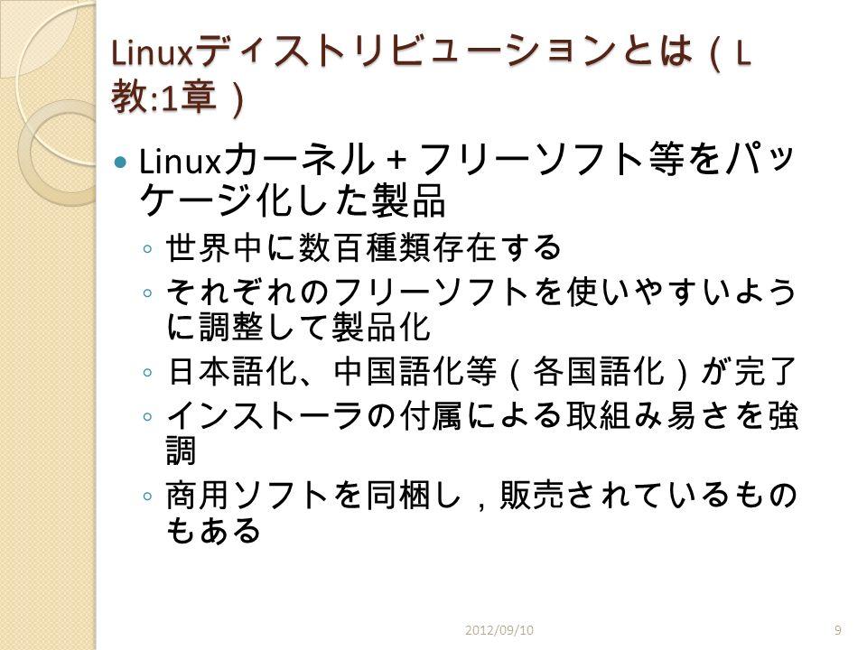 Linux ディストリビューションとは( L 教 :1 章) Linux カーネル+フリーソフト等をパッ ケージ化した製品 ◦ 世界中に数百種類存在する ◦ それぞれのフリーソフトを使いやすいよう に調整して製品化 ◦ 日本語化、中国語化等(各国語化)が完了 ◦ インストーラの付属による取組み易さを強 調 ◦ 商用ソフトを同梱し,販売されているもの もある 2012/09/109