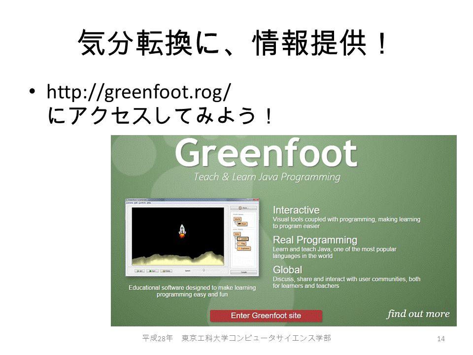 気分転換に、情報提供! http://greenfoot.rog/ にアクセスしてみよう! 平成 28 年 東京工科大学コンピュータサイエンス学部 14