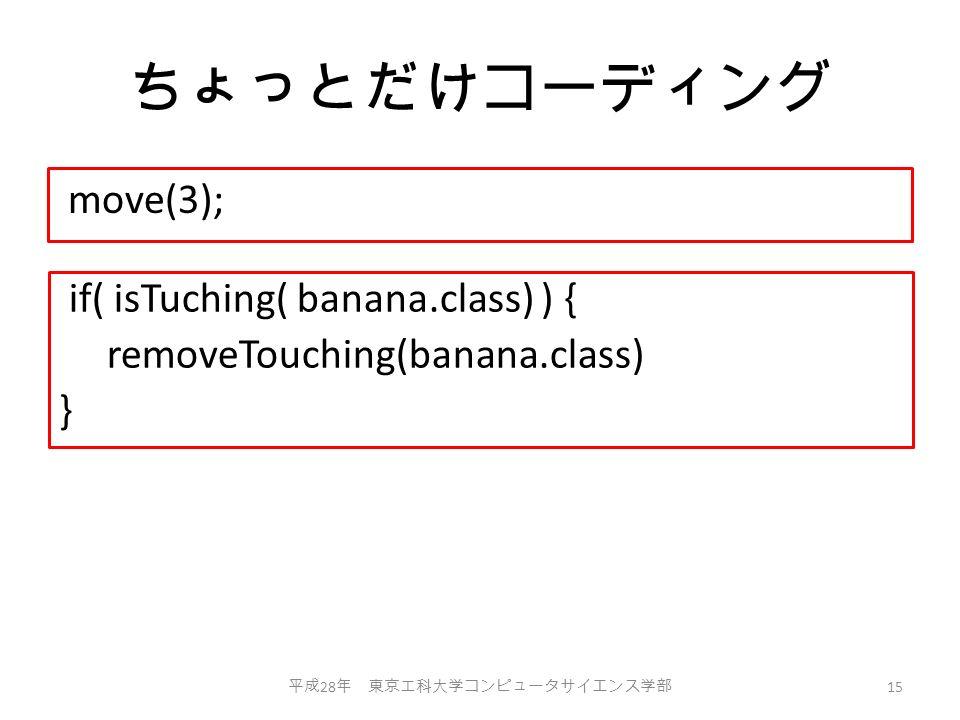 ちょっとだけコーディング move(3); 平成 28 年 東京工科大学コンピュータサイエンス学部 15 if( isTuching( banana.class) ) { removeTouching(banana.class) }
