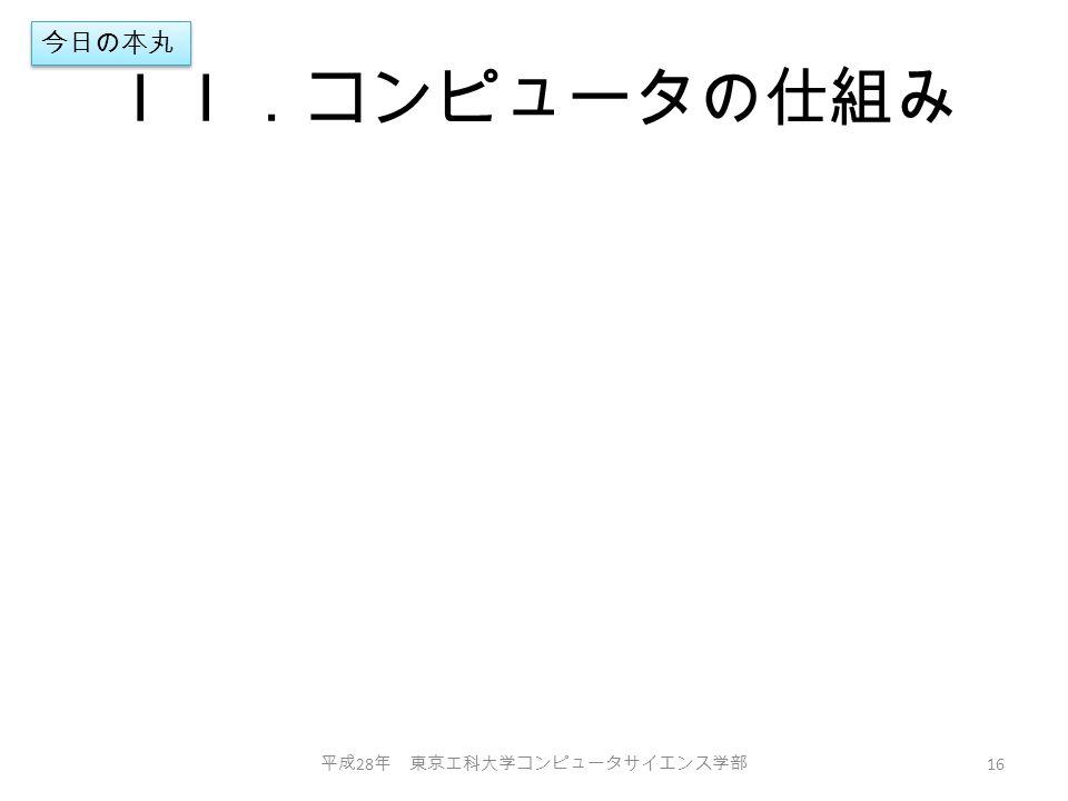 II.コンピュータの仕組み 平成 28 年 東京工科大学コンピュータサイエンス学部 16 今日の本丸