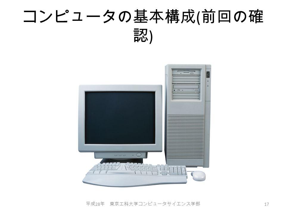 コンピュータの基本構成 ( 前回の確 認 ) 平成 28 年 東京工科大学コンピュータサイエンス学部 17