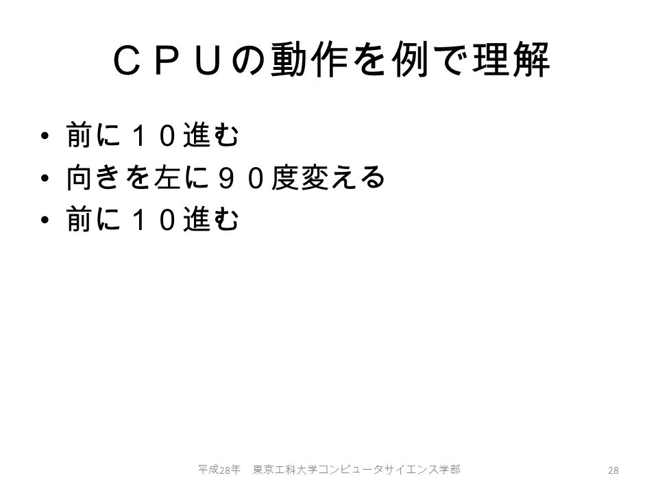 CPUの動作を例で理解 前に10進む 向きを左に90度変える 前に10進む 平成 28 年 東京工科大学コンピュータサイエンス学部 28