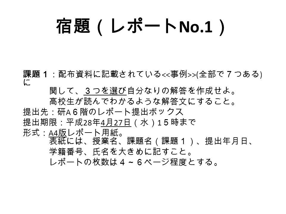 宿題(レポート No.1 ) 課題1:配布資料に記載されている >( 全部で7つある ) に 関して、3つを選び自分なりの解答を作成せよ。 高校生が読んでわかるような解答文にすること。 提出先:研 A 6階のレポート提出ボックス 提出期限:平成 28 年 4 月 27 日(水) 1 5時まで 形式: A4 版レポート用紙。 表紙には、授業名、課題名(課題1)、提出年月日、 学籍番号、氏名を大きめに記すこと。 レポートの枚数は4~6ページ程度とする。