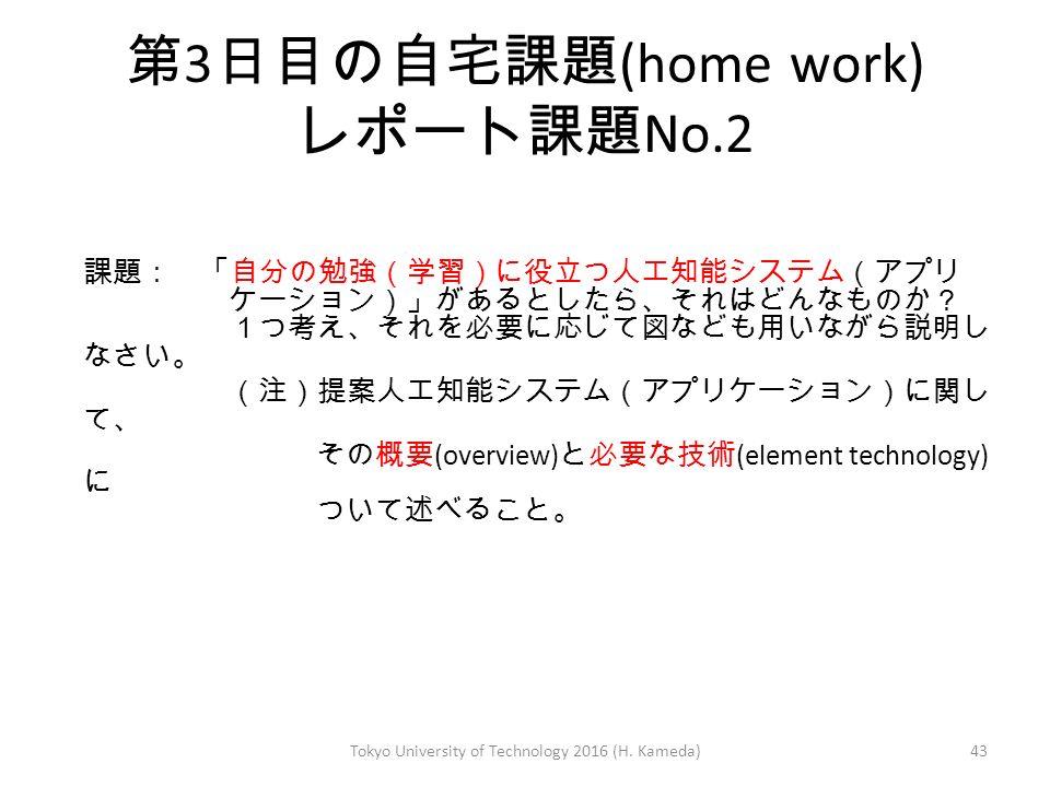 第 3 日目の自宅課題 (home work) レポート課題 No.2 課題: 「自分の勉強(学習)に役立つ人工知能システム(アプリ ケーション)」があるとしたら、それはどんなものか? 1つ考え、それを必要に応じて図なども用いながら説明し なさい。 (注)提案人工知能システム(アプリケーション)に関し て、 その概要 (overview) と必要な技術 (element technology) に ついて述べること。 Tokyo University of Technology 2016 (H.
