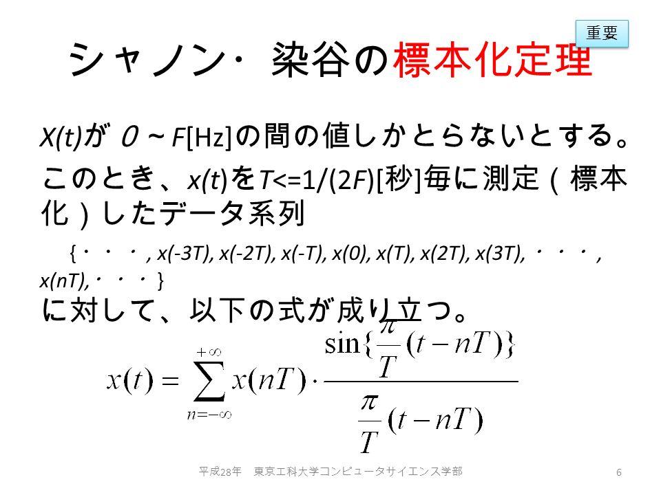 シャノン・染谷の標本化定理 X(t) が0~ F[Hz] の間の値しかとらないとする。 このとき、 x(t) を T<=1/(2F)[ 秒 ] 毎に測定(標本 化)したデータ系列 { ・・・, x(-3T), x(-2T), x(-T), x(0), x(T), x(2T), x(3T), ・・・, x(nT), ・・・ } に対して、以下の式が成り立つ。 平成 28 年 東京工科大学コンピュータサイエンス学部 6 重要
