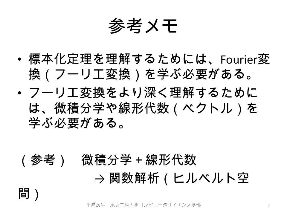 参考メモ 標本化定理を理解するためには、 Fourier 変 換(フーリエ変換)を学ぶ必要がある。 フーリエ変換をより深く理解するために は、微積分学や線形代数(ベクトル)を 学ぶ必要がある。 (参考) 微積分学+線形代数 → 関数解析(ヒルベルト空 間) 平成 28 年 東京工科大学コンピュータサイエンス学部 7