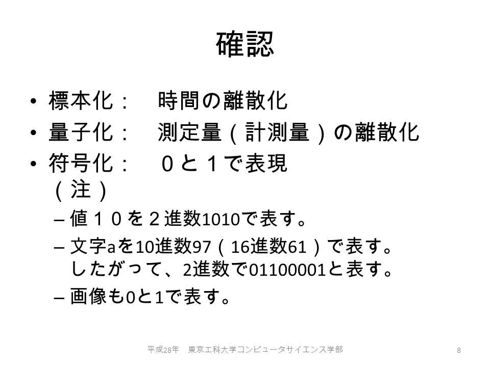 確認 標本化: 時間の離散化 量子化: 測定量(計測量)の離散化 符号化: 0と1で表現 (注) – 値10を2進数 1010 で表す。 – 文字 a を 10 進数 97 ( 16 進数 61 )で表す。 したがって、 2 進数で 01100001 と表す。 – 画像も 0 と 1 で表す。 平成 28 年 東京工科大学コンピュータサイエンス学部 8