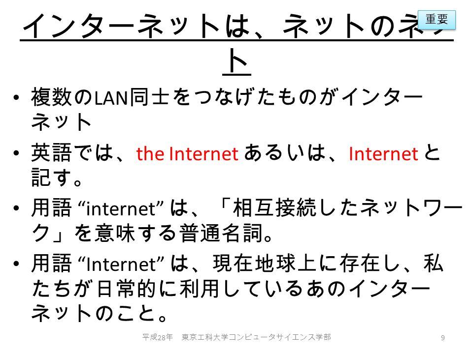 インターネットは、ネットのネッ ト 複数の LAN 同士をつなげたものがインター ネット 英語では、 the Internet あるいは、 Internet と 記す。 用語 internet は、「相互接続したネットワー ク」を意味する普通名詞。 用語 Internet は、現在地球上に存在し、私 たちが日常的に利用しているあのインター ネットのこと。 平成 28 年 東京工科大学コンピュータサイエンス学部 9 重要