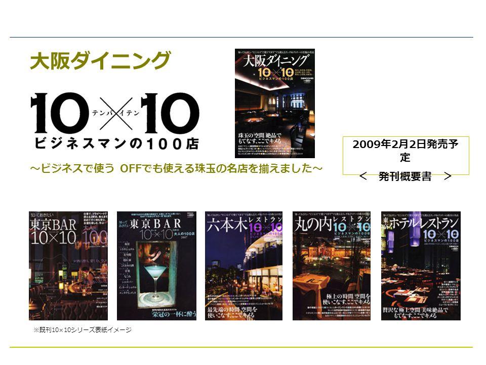 大阪ダイニング ~ビジネスで使う OFF でも使える珠玉の名店を揃えました~ 2009 年 2 月 2 日発売予 定 < 発刊概要書 > ※既刊 10×10 シリーズ表紙イメージ