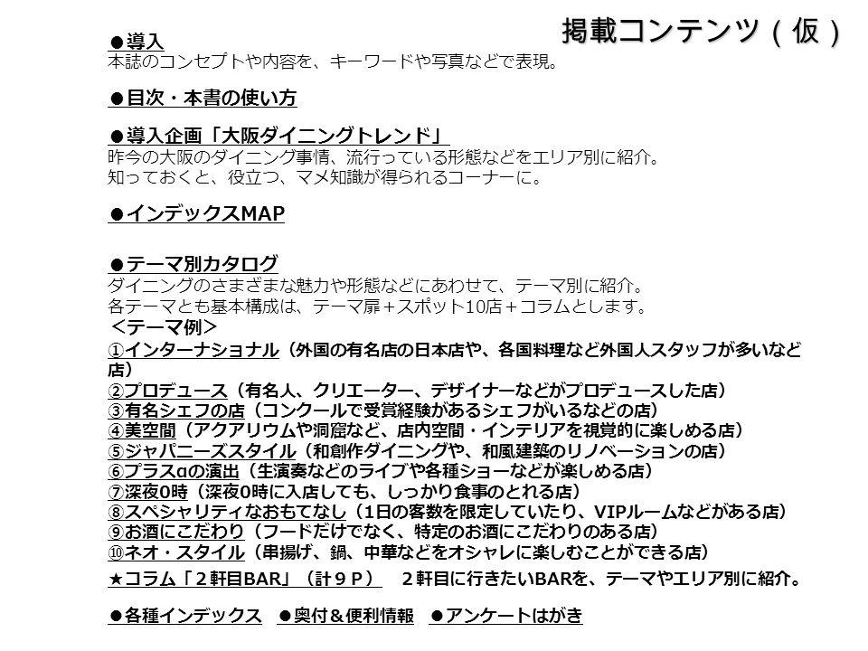 掲載コンテンツ(仮) ● 導入 本誌のコンセプトや内容を、キーワードや写真などで表現。 ● 目次・本書の使い方 ● 導入企画「大阪ダイニングトレンド」 昨今の大阪のダイニング事情、流行っている形態などをエリア別に紹介。 知っておくと、役立つ、マメ知識が得られるコーナーに。 ● インデックス MAP ● テーマ別カタログ ダイニングのさまざまな魅力や形態などにあわせて、テーマ別に紹介。 各テーマとも基本構成は、テーマ扉+スポット 10 店+コラムとします。 <テーマ例> ①インターナショナル(外国の有名店の日本店や、各国料理など外国人スタッフが多いなど 店) ②プロデュース(有名人、クリエーター、デザイナーなどがプロデュースした店) ③有名シェフの店(コンクールで受賞経験があるシェフがいるなどの店) ④美空間(アクアリウムや洞窟など、店内空間・インテリアを視覚的に楽しめる店) ⑤ジャパニーズスタイル(和創作ダイニングや、和風建築のリノベーションの店) ⑥プラス α の演出(生演奏などのライブや各種ショーなどが楽しめる店) ⑦深夜 0 時(深夜 0 時に入店しても、しっかり食事のとれる店) ⑧スペシャリティなおもてなし( 1 日の客数を限定していたり、 VIP ルームなどがある店) ⑨お酒にこだわり(フードだけでなく、特定のお酒にこだわりのある店) ⑩ネオ・スタイル(串揚げ、鍋、中華などをオシャレに楽しむことができる店) ★コラム「2軒目 BAR 」(計9P) 2軒目に行きたい BAR を、テーマやエリア別に紹介。 ● 各種インデックス ● 奥付&便利情報 ● アンケートはがき
