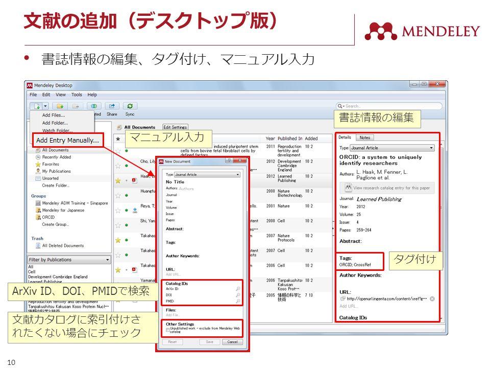 10 マニュアル入力 文献の追加(デスクトップ版) 書誌情報の編集、タグ付け、マニュアル入力 書誌情報の編集 タグ付け ArXiv ID 、 DOI 、 PMID で検索 文献カタログに索引付けさ れたくない場合にチェック