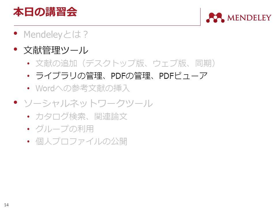 14 本日の講習会 Mendeley とは? 文献管理ツール 文献の追加(デスクトップ版、ウェブ版、同期) ライブラリの管理、 PDF の管理、 PDF ビューア Word への参考文献の挿入 ソーシャルネットワークツール カタログ検索、関連論文 グループの利用 個人プロファイルの公開