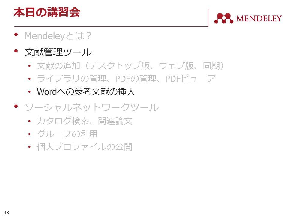 18 本日の講習会 Mendeley とは? 文献管理ツール 文献の追加(デスクトップ版、ウェブ版、同期) ライブラリの管理、 PDF の管理、 PDF ビューア Word への参考文献の挿入 ソーシャルネットワークツール カタログ検索、関連論文 グループの利用 個人プロファイルの公開
