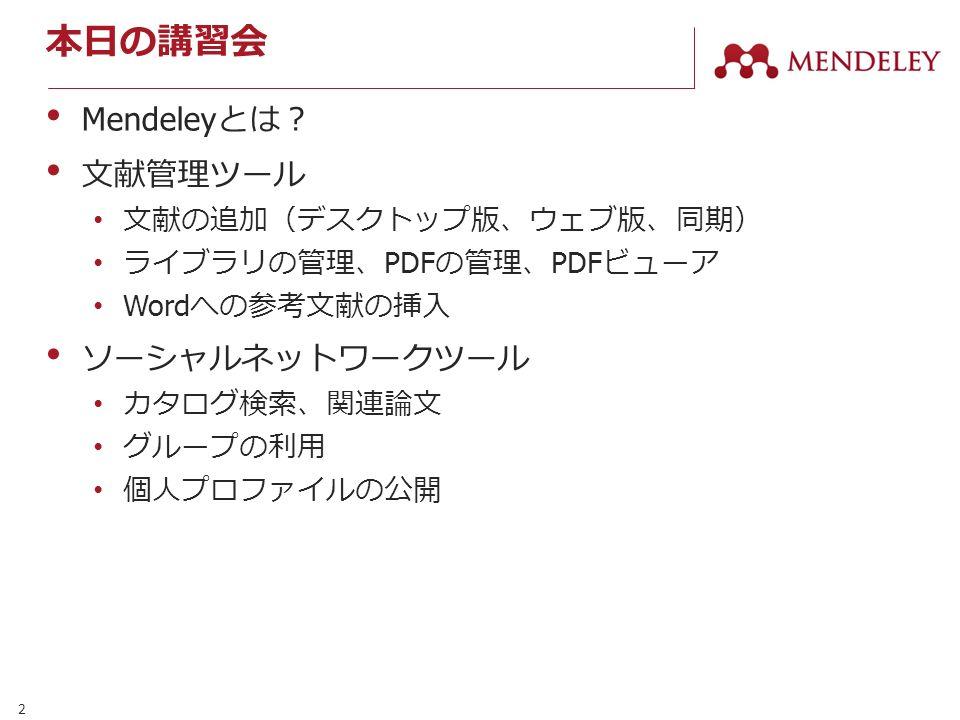 2 本日の講習会 Mendeley とは? 文献管理ツール 文献の追加(デスクトップ版、ウェブ版、同期) ライブラリの管理、 PDF の管理、 PDF ビューア Word への参考文献の挿入 ソーシャルネットワークツール カタログ検索、関連論文 グループの利用 個人プロファイルの公開