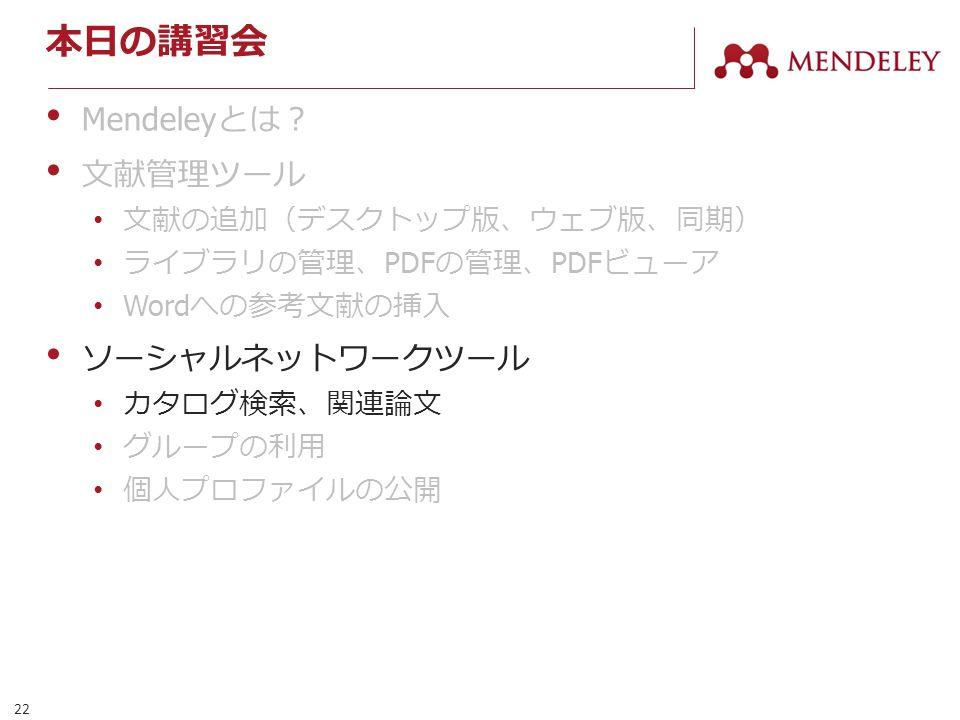 22 本日の講習会 Mendeley とは? 文献管理ツール 文献の追加(デスクトップ版、ウェブ版、同期) ライブラリの管理、 PDF の管理、 PDF ビューア Word への参考文献の挿入 ソーシャルネットワークツール カタログ検索、関連論文 グループの利用 個人プロファイルの公開