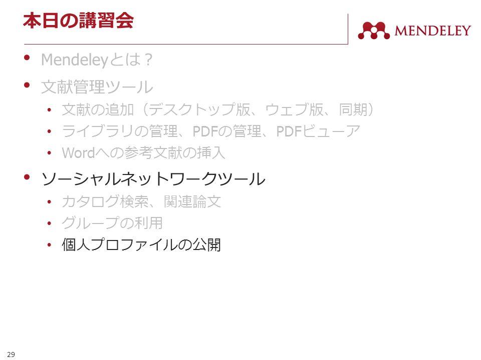 29 本日の講習会 Mendeley とは? 文献管理ツール 文献の追加(デスクトップ版、ウェブ版、同期) ライブラリの管理、 PDF の管理、 PDF ビューア Word への参考文献の挿入 ソーシャルネットワークツール カタログ検索、関連論文 グループの利用 個人プロファイルの公開