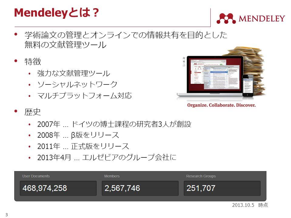 3 Mendeley とは? 学術論文の管理とオンラインでの情報共有を目的とした 無料の文献管理ツール 特徴 強力な文献管理ツール ソーシャルネットワーク マルチプラットフォーム対応 歴史 2007 年 … ドイツの博士課程の研究者 3 人が創設 2008 年 … β 版をリリース 2011 年 … 正式版をリリース 2013 年 4 月 … エルゼビアのグループ会社に 2013.10.5 時点