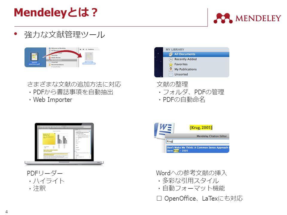 4 Mendeley とは? PDF リーダー ・ハイライト ・注釈 さまざまな文献の追加方法に対応 ・ PDF から書誌事項を自動抽出 ・ Web Importer 文献の整理 ・フォルダ、 PDF の管理 ・ PDF の自動命名 Word への参考文献の挿入 ・多彩な引用スタイル ・自動フォーマット機能 ※ OpenOffice 、 LaTex にも対応 強力な文献管理ツール