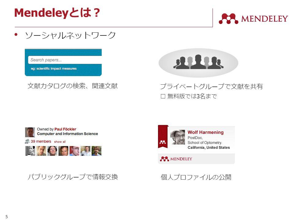 5 Mendeley とは? ソーシャルネットワーク プライベートグループで文献を共有 ※ 無料版では 3 名まで パブリックグループで情報交換 個人プロファイルの公開 文献カタログの検索、関連文献