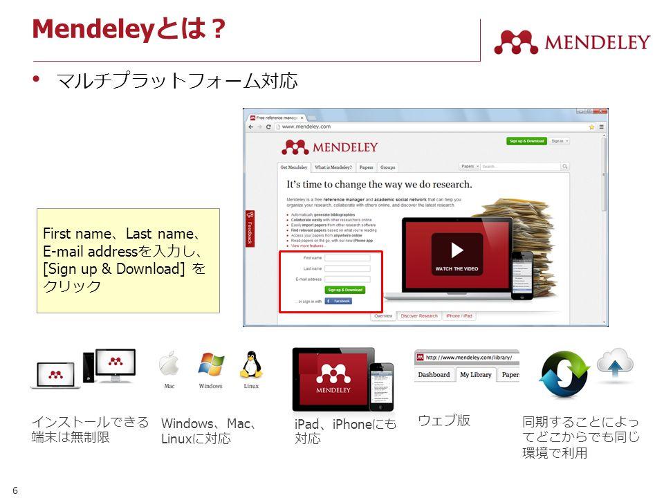 6 Mendeley とは? マルチプラットフォーム対応 First name 、 Last name 、 E-mail address を入力し、 [Sign up & Download] を クリック インストールできる 端末は無制限 Windows 、 Mac 、 Linux に対応 ウェブ版 iPad 、 iPhone にも 対応 同期することによっ てどこからでも同じ 環境で利用
