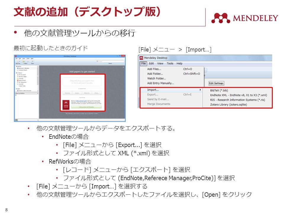 8 文献の追加(デスクトップ版) 他の文献管理ツールからの移行 他の文献管理ツールからデータをエクスポートする。 EndNote の場合 [File] メニューから [Export...] を選択 ファイル形式として XML (*.xml) を選択 RefWorks の場合 [ レコード ] メニューから [ エクスポート ] を選択 ファイル形式として (EndNote,Referece Manager,ProCite)] を選択 [File] メニューから [Import…] を選択する 他の文献管理ツールからエクスポートしたファイルを選択し、 [Open] をクリック 最初に 起動 したときのガイド [File] メニュー > [Import…]