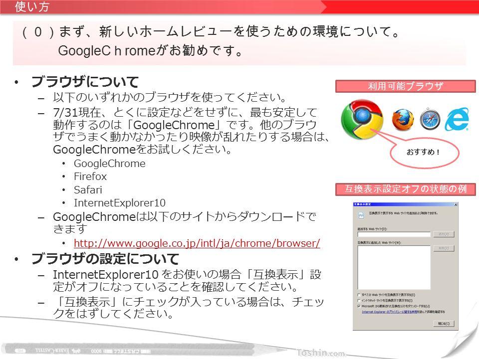 ブラウザについて – 以下のいずれかのブラウザを使ってください。 – 7/31現在、とくに設定などをせずに、最も安定して 動作するのは「GoogleChrome」です。他のブラウ ザでうまく動かなかったり映像が乱れたりする場合は、 GoogleChromeをお試しください。 GoogleChrome Firefox Safari InternetExplorer10 – GoogleChromeは以下のサイトからダウンロードで きます http://www.google.co.jp/intl/ja/chrome/browser/ ブラウザの設定について – InternetExplorer10 をお使いの場合「互換表示」設 定がオフになっていることを確認してください。 – 「互換表示」にチェックが入っている場合は、チェッ クをはずしてください。 (0)まず、新しいホームレビューを使うための環境について。 GoogleC h rome がお勧めです。 利用可能ブラウザ互換表示設定オフの状態の例 おすすめ!