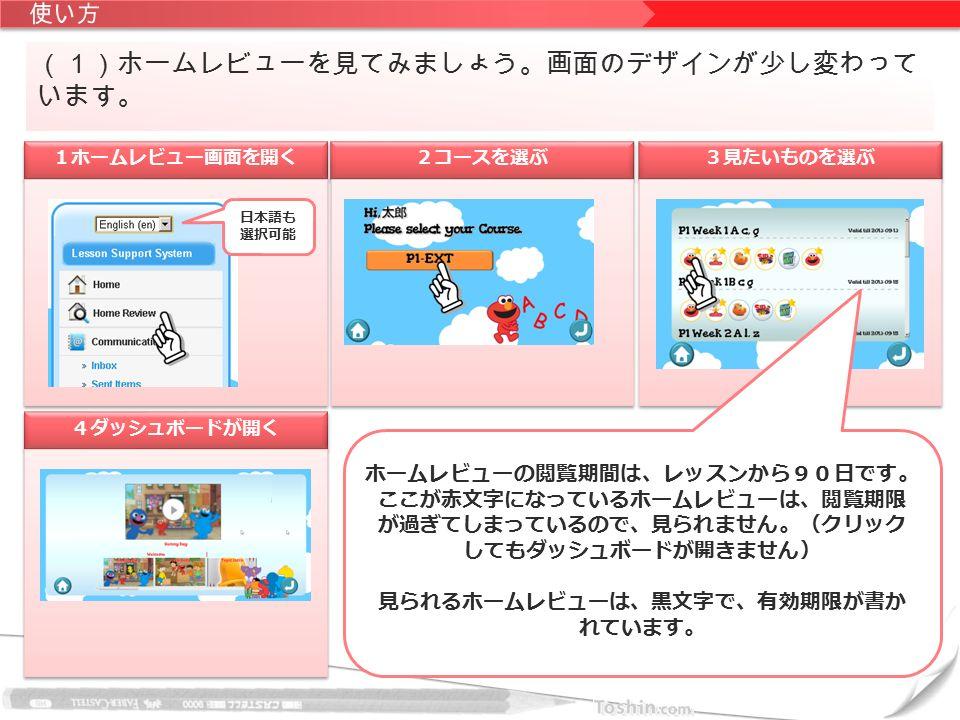 (1)ホームレビューを見てみましょう。画面のデザインが少し変わって います。 1ホームレビュー画面を開く 2コースを選ぶ 3見たいものを選ぶ 4ダッシュボードが開く 日本語も 選択可能 ホームレビューの閲覧期間は、レッスンから90日です。 ここが赤文字になっているホームレビューは、閲覧期限 が過ぎてしまっているので、見られません。(クリック してもダッシュボードが開きません) 見られるホームレビューは、黒文字で、有効期限が書か れています。