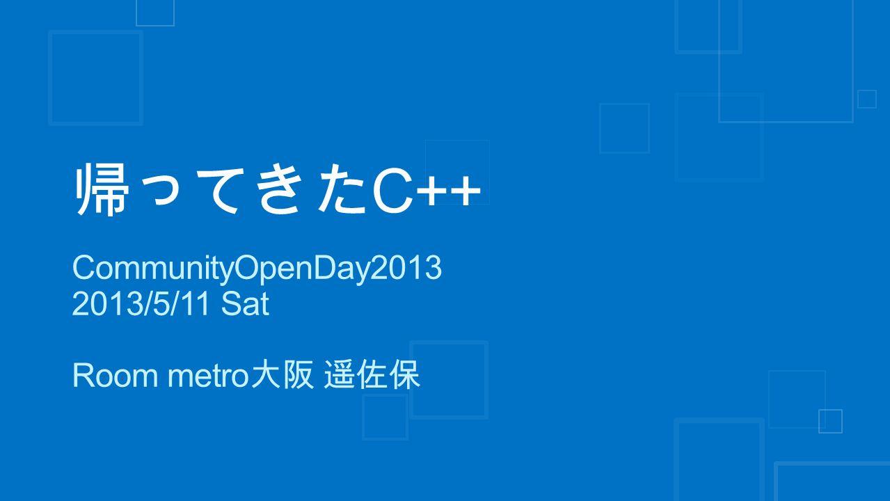 帰ってきた C++ CommunityOpenDay2013 2013/5/11 Sat Room metro 大阪 遥佐保