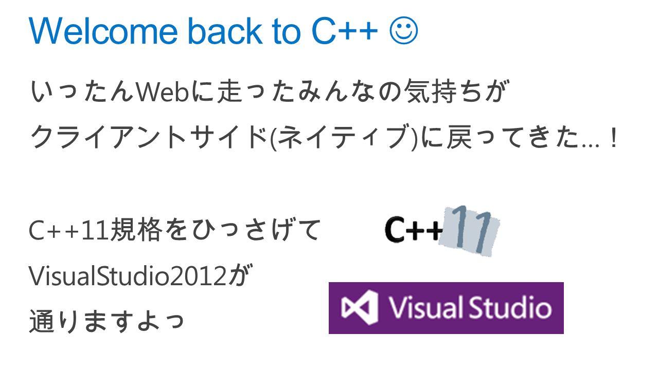 いったん Web に走ったみんなの気持ちが クライアントサイド ( ネイティブ ) に戻ってきた … ! C++11 規格をひっさげて VisualStudio2012 が 通りますよっ Welcome back to C++