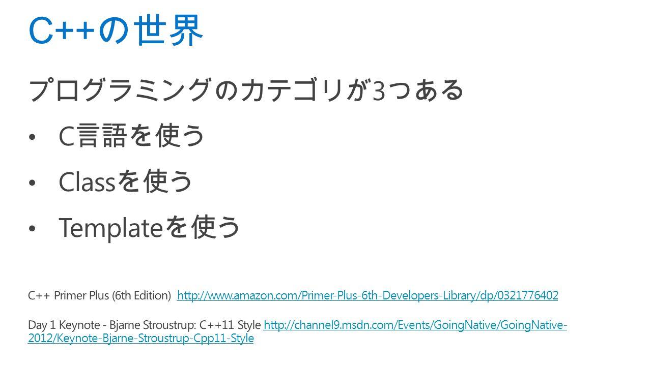 プログラミングのカテゴリが 3 つある C 言語を使う Class を使う Template を使う C++ Primer Plus (6th Edition) http://www.amazon.com/Primer-Plus-6th-Developers-Library/dp/0321776402http://www.amazon.com/Primer-Plus-6th-Developers-Library/dp/0321776402 Day 1 Keynote - Bjarne Stroustrup: C++11 Style http://channel9.msdn.com/Events/GoingNative/GoingNative- 2012/Keynote-Bjarne-Stroustrup-Cpp11-Stylehttp://channel9.msdn.com/Events/GoingNative/GoingNative- 2012/Keynote-Bjarne-Stroustrup-Cpp11-Style C++ の世界