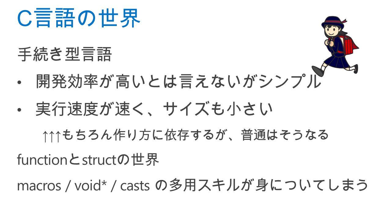 手続き型言語 開発効率が高いとは言えないがシンプル 実行速度が速く、サイズも小さい ↑↑↑ もちろん作り方に依存するが、普通はそうなる function と struct の世界 macros / void* / casts の多用スキルが身についてしまう C 言語の世界